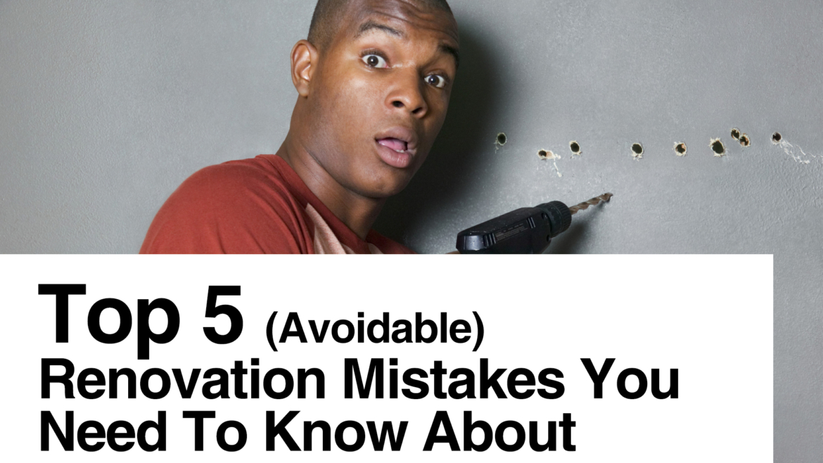 Top 5 (Avoidable) Renovation Mistakes You Need To Know About
